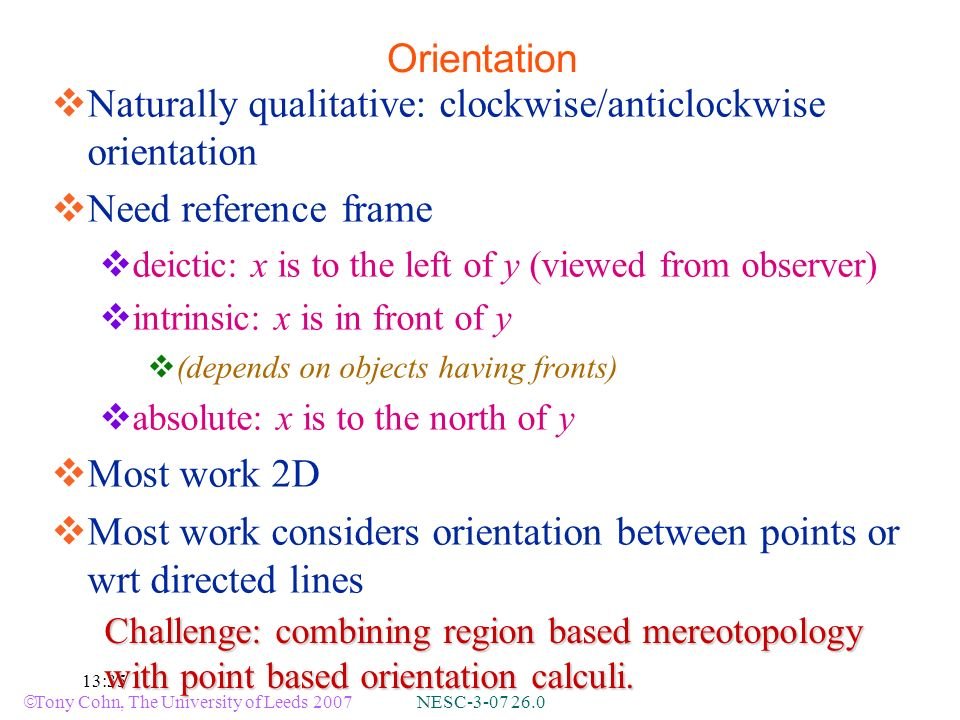 Tony Cohn, The University of Leeds 2007 NESC-3-07 26.0 13:35 Orientation Naturally qualitative: clockwise/anticlockwise orientation Need reference frame deictic: x is to the left of y (viewed from observer) intrinsic: x is in front of y (depends on objects having fronts) absolute: x is to the north of y Most work 2D Most work considers orientation between points or wrt directed lines Challenge: combining region based mereotopology with point based orientation calculi.