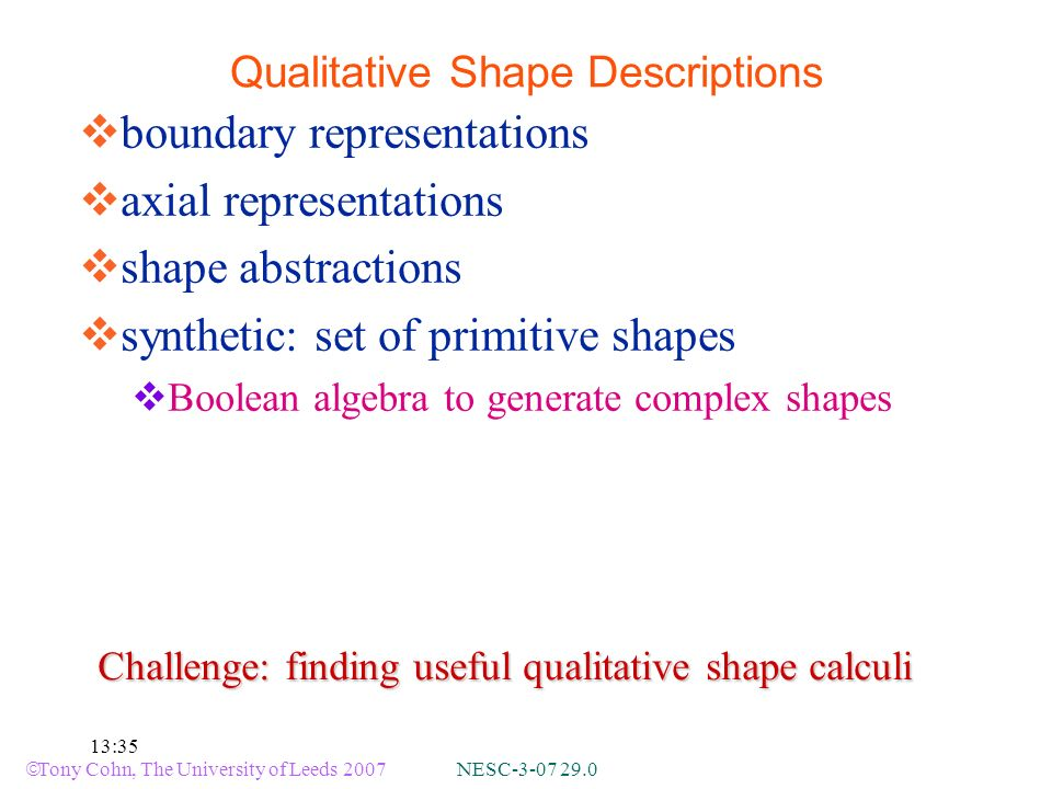 Tony Cohn, The University of Leeds 2007 NESC-3-07 29.0 13:35 boundary representations axial representations shape abstractions synthetic: set of primitive shapes Boolean algebra to generate complex shapes Qualitative Shape Descriptions Challenge: finding useful qualitative shape calculi