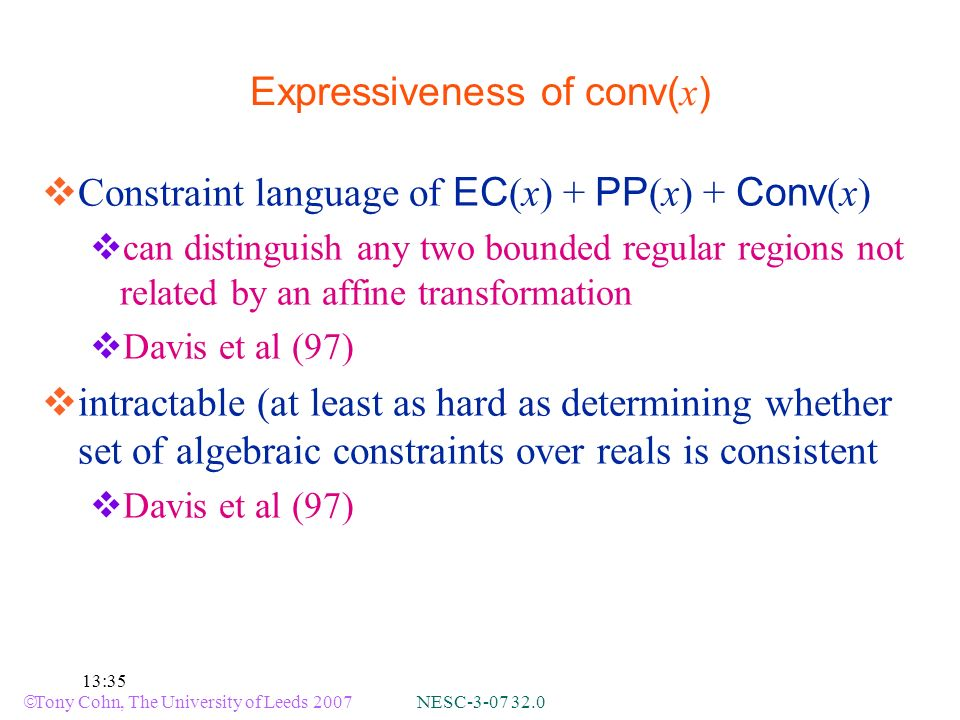 Tony Cohn, The University of Leeds 2007 NESC :35 Expressiveness of conv( x ) Constraint language of EC (x) + PP (x) + Conv (x) can distinguish any two bounded regular regions not related by an affine transformation Davis et al (97) intractable (at least as hard as determining whether set of algebraic constraints over reals is consistent Davis et al (97)