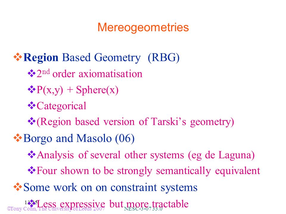 Tony Cohn, The University of Leeds 2007 NESC :35 Mereogeometries Region Based Geometry (RBG) 2 nd order axiomatisation P(x,y) + Sphere(x) Categorical (Region based version of Tarskis geometry) Borgo and Masolo (06) Analysis of several other systems (eg de Laguna) Four shown to be strongly semantically equivalent Some work on on constraint systems Less expressive but more tractable