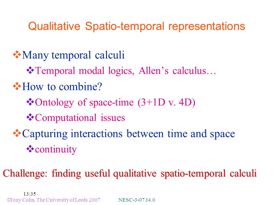 Tony Cohn, The University of Leeds 2007 NESC :35 Qualitative Spatio-temporal representations Many temporal calculi Temporal modal logics, Allens calculus… How to combine.