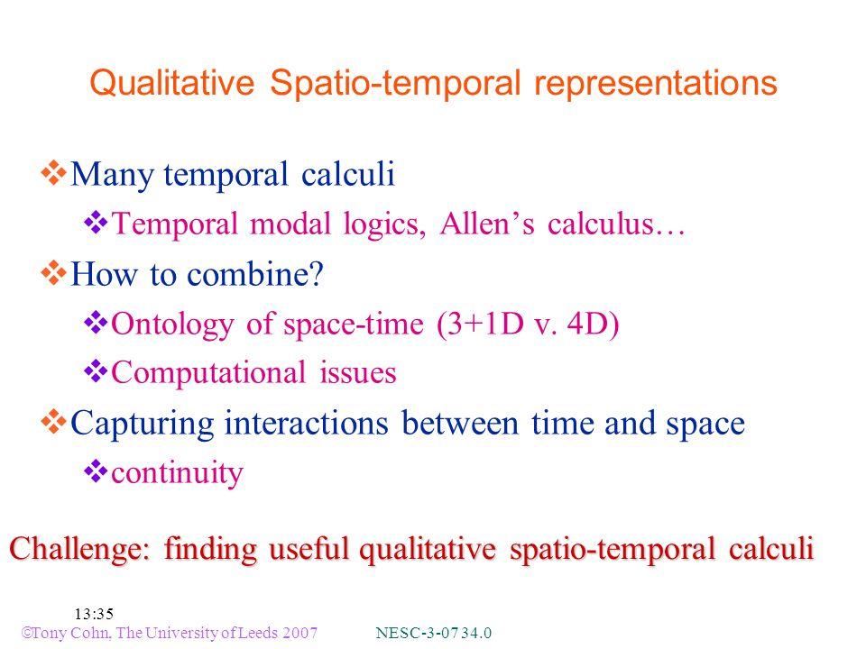 Tony Cohn, The University of Leeds 2007 NESC-3-07 34.0 13:35 Qualitative Spatio-temporal representations Many temporal calculi Temporal modal logics, Allens calculus… How to combine.
