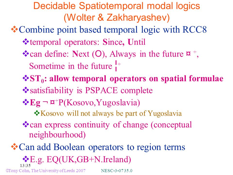 Tony Cohn, The University of Leeds 2007 NESC-3-07 35.0 13:35 Decidable Spatiotemporal modal logics (Wolter & Zakharyashev) Combine point based temporal logic with RCC8 temporal operators: Since, Until can define: Next ( O ), Always in the future ¤ +, Sometime in the future ¦ + ST 0 : allow temporal operators on spatial formulae satisfiability is PSPACE complete Eg ¬ ¤ + P(Kosovo,Yugoslavia) Kosovo will not always be part of Yugoslavia can express continuity of change (conceptual neighbourhood) Can add Boolean operators to region terms E.g.
