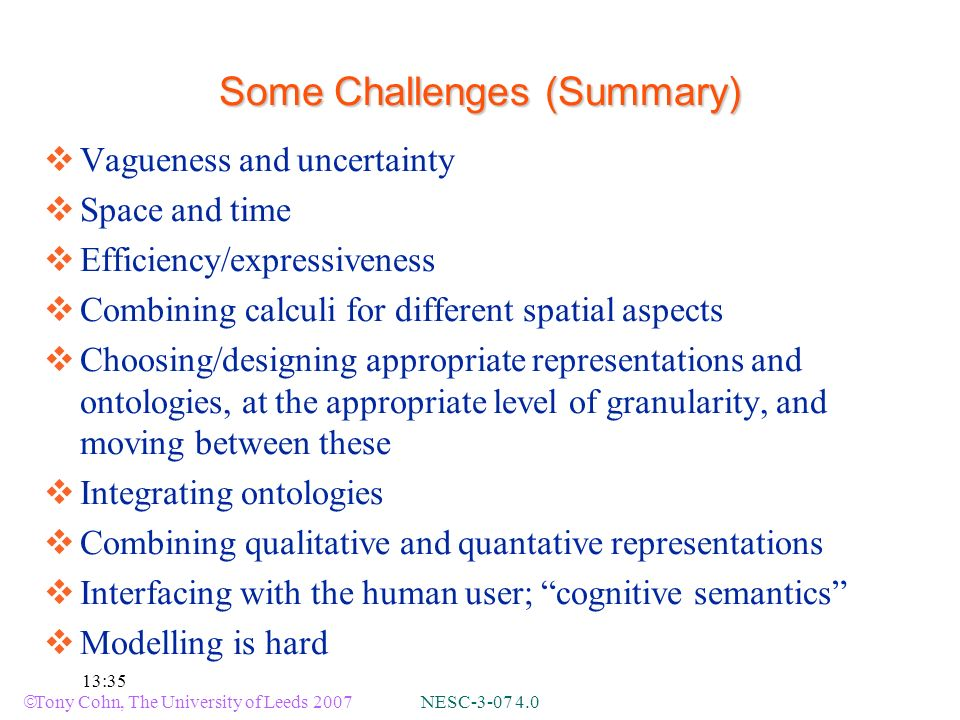 Tony Cohn, The University of Leeds 2007 NESC-3-07 4.0 13:35 Some Challenges (Summary) Vagueness and uncertainty Space and time Efficiency/expressiveness Combining calculi for different spatial aspects Choosing/designing appropriate representations and ontologies, at the appropriate level of granularity, and moving between these Integrating ontologies Combining qualitative and quantative representations Interfacing with the human user; cognitive semantics Modelling is hard