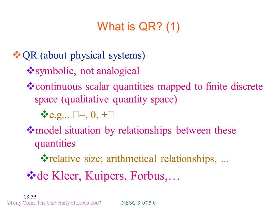 Tony Cohn, The University of Leeds 2007 NESC-3-07 5.0 13:35 What is QR? (1) QR (about physical systems) symbolic, not analogical continuous scalar qua