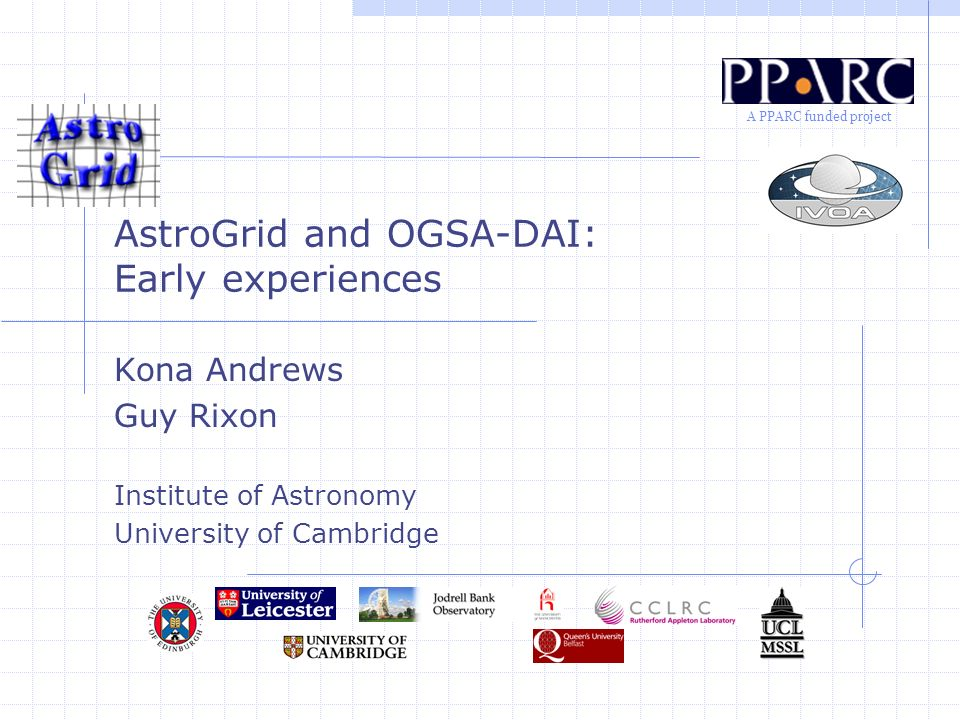 A PPARC funded project AstroGrid and OGSA-DAI: Early experiences Kona Andrews Guy Rixon Institute of Astronomy University of Cambridge