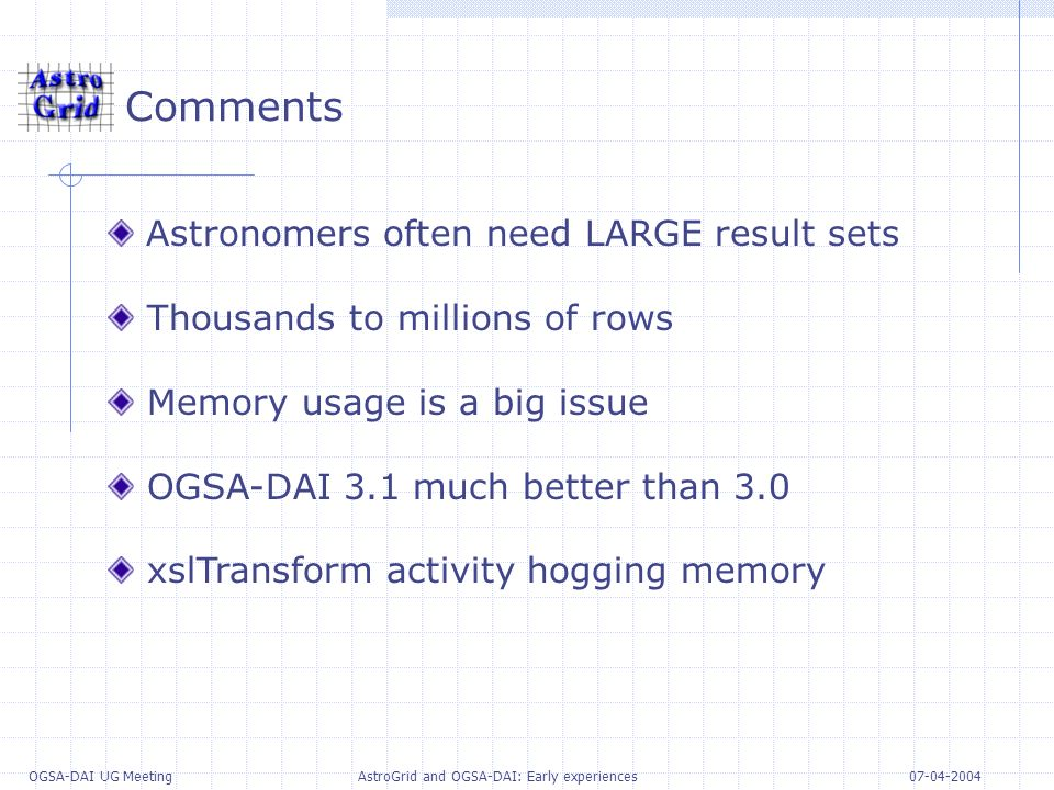 07-04-2004 OGSA-DAI UG Meeting AstroGrid and OGSA-DAI: Early experiences Comments Astronomers often need LARGE result sets Thousands to millions of rows Memory usage is a big issue OGSA-DAI 3.1 much better than 3.0 xslTransform activity hogging memory