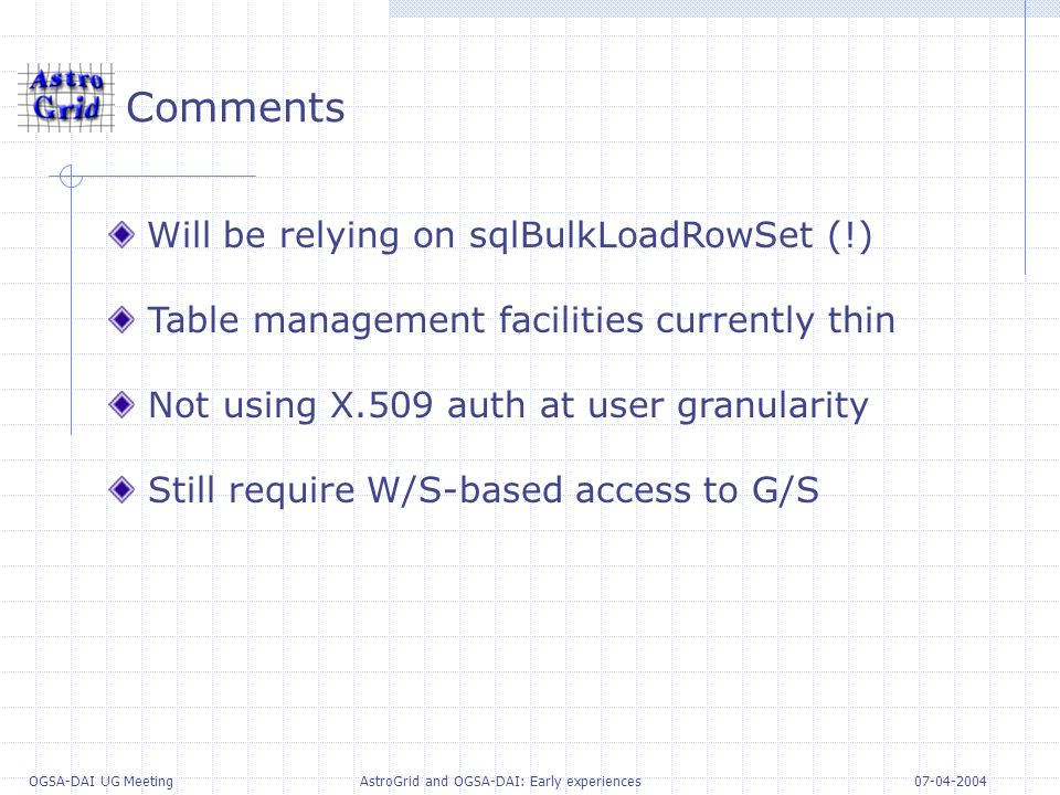 07-04-2004 OGSA-DAI UG Meeting AstroGrid and OGSA-DAI: Early experiences Comments Will be relying on sqlBulkLoadRowSet (!) Table management facilities currently thin Not using X.509 auth at user granularity Still require W/S-based access to G/S