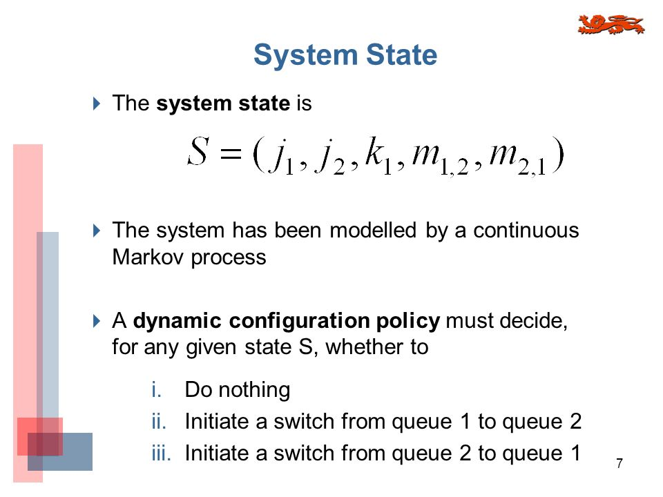 7 System State The system state is The system has been modelled by a continuous Markov process A dynamic configuration policy must decide, for any given state S, whether to i.
