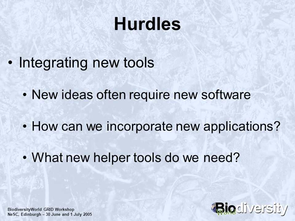 BiodiversityWorld GRID Workshop NeSC, Edinburgh – 30 June and 1 July 2005 Hurdles Integrating new tools New ideas often require new software How can w
