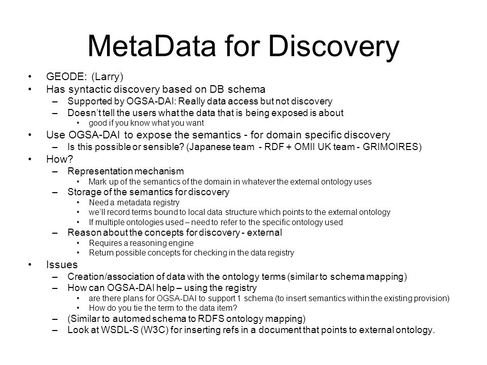 MetaData for Discovery GEODE: (Larry) Has syntactic discovery based on DB schema –Supported by OGSA-DAI: Really data access but not discovery –Doesnt tell the users what the data that is being exposed is about good if you know what you want Use OGSA-DAI to expose the semantics - for domain specific discovery –Is this possible or sensible.