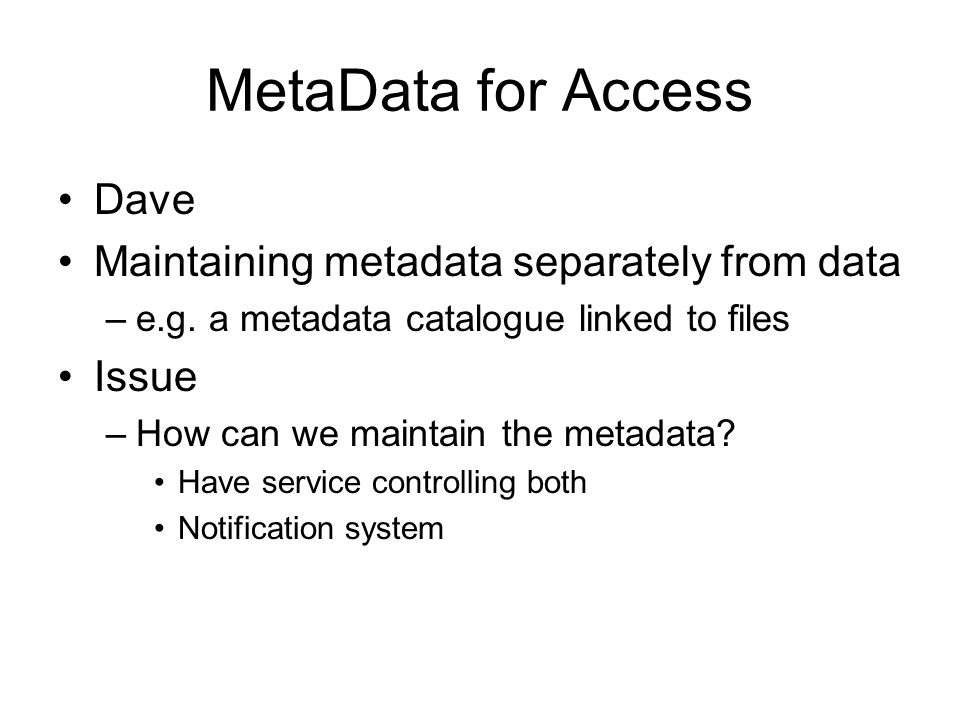 MetaData for Access Dave Maintaining metadata separately from data –e.g.