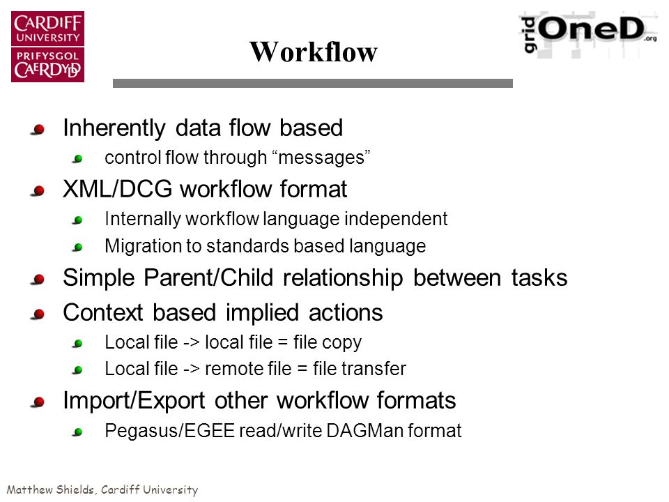 Matthew Shields, Cardiff University Workflow Inherently data flow based control flow through messages XML/DCG workflow format Internally workflow language independent Migration to standards based language Simple Parent/Child relationship between tasks Context based implied actions Local file -> local file = file copy Local file -> remote file = file transfer Import/Export other workflow formats Pegasus/EGEE read/write DAGMan format