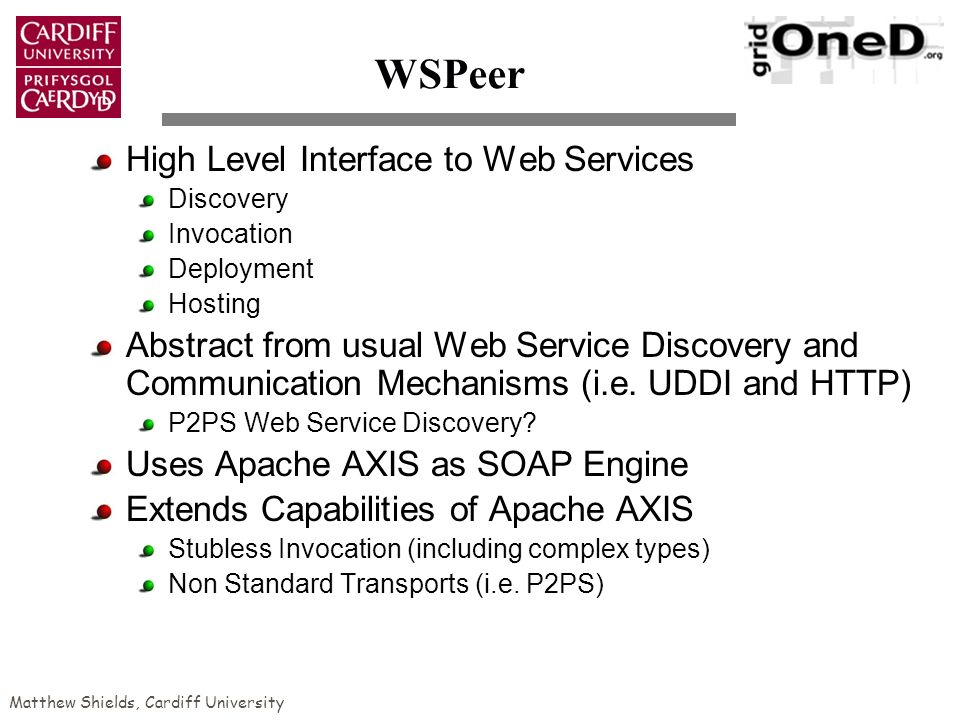 Matthew Shields, Cardiff University WSPeer High Level Interface to Web Services Discovery Invocation Deployment Hosting Abstract from usual Web Service Discovery and Communication Mechanisms (i.e.