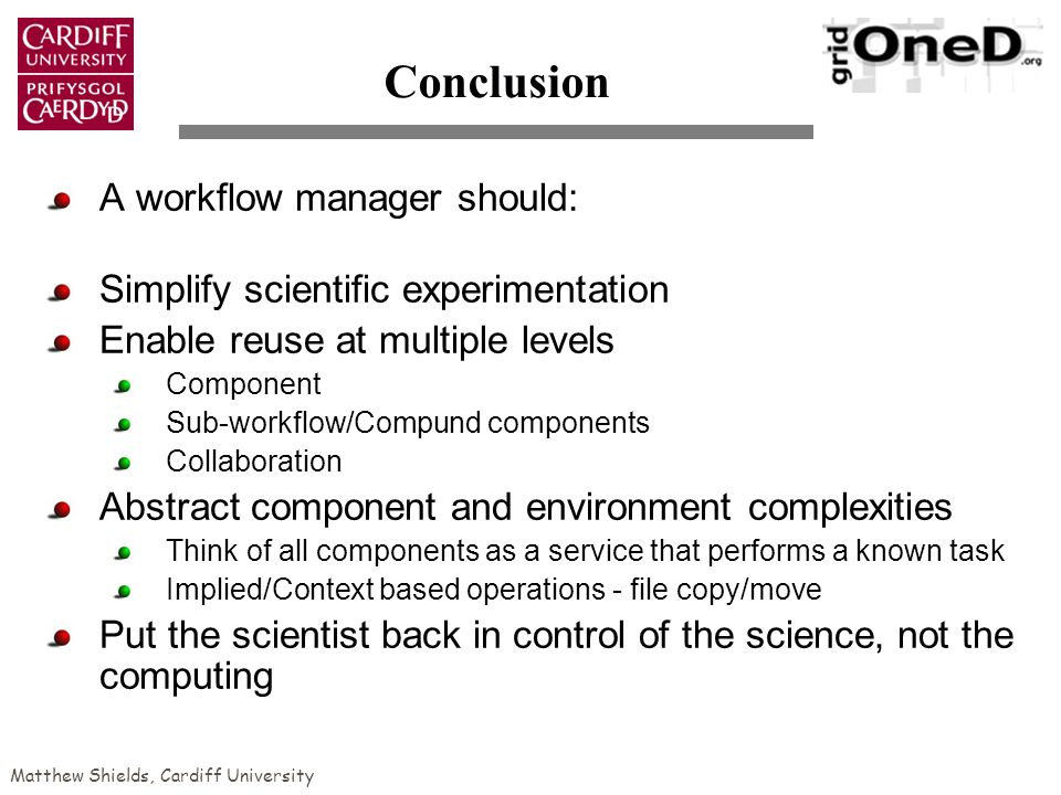 Matthew Shields, Cardiff University Conclusion A workflow manager should: Simplify scientific experimentation Enable reuse at multiple levels Component Sub-workflow/Compund components Collaboration Abstract component and environment complexities Think of all components as a service that performs a known task Implied/Context based operations - file copy/move Put the scientist back in control of the science, not the computing