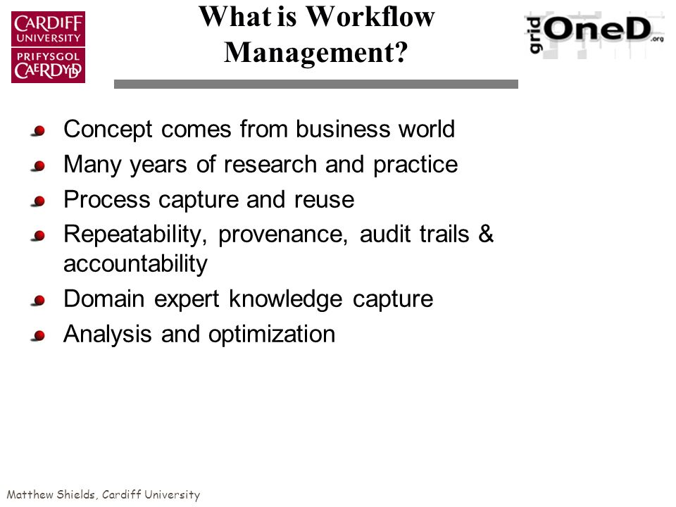 Matthew Shields, Cardiff University What is Workflow Management.