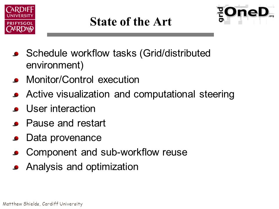 Matthew Shields, Cardiff University State of the Art Schedule workflow tasks (Grid/distributed environment) Monitor/Control execution Active visualization and computational steering User interaction Pause and restart Data provenance Component and sub-workflow reuse Analysis and optimization