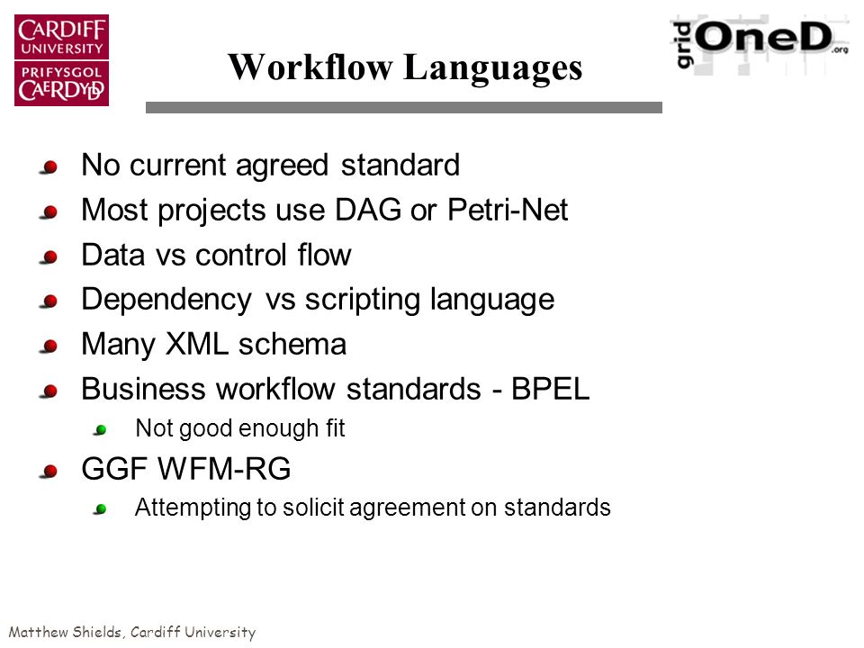 Matthew Shields, Cardiff University Workflow Languages No current agreed standard Most projects use DAG or Petri-Net Data vs control flow Dependency vs scripting language Many XML schema Business workflow standards - BPEL Not good enough fit GGF WFM-RG Attempting to solicit agreement on standards