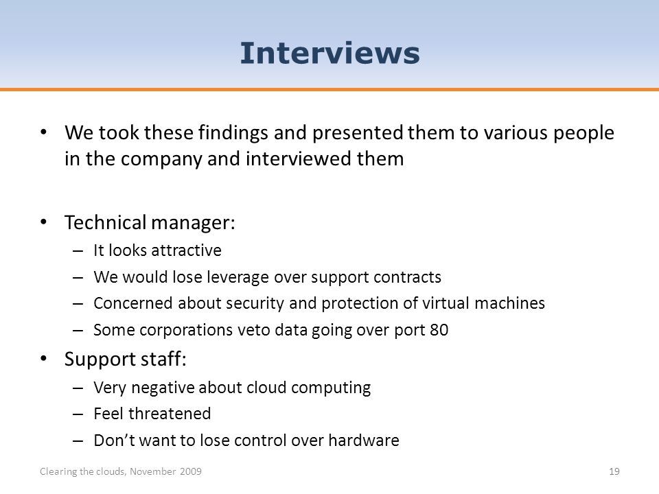 Interviews Clearing the clouds, November 200919 We took these findings and presented them to various people in the company and interviewed them Technical manager: – It looks attractive – We would lose leverage over support contracts – Concerned about security and protection of virtual machines – Some corporations veto data going over port 80 Support staff: – Very negative about cloud computing – Feel threatened – Dont want to lose control over hardware