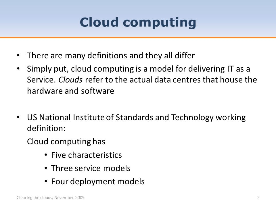 There are many definitions and they all differ Simply put, cloud computing is a model for delivering IT as a Service.