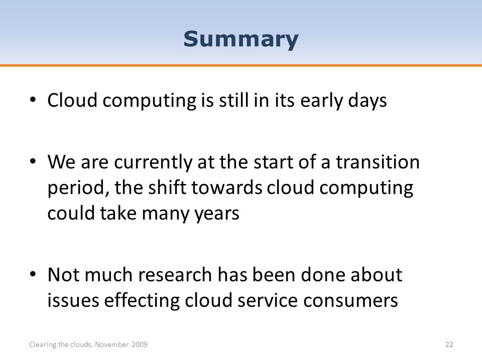 Cloud computing is still in its early days We are currently at the start of a transition period, the shift towards cloud computing could take many years Not much research has been done about issues effecting cloud service consumers Clearing the clouds, November 200922 Summary