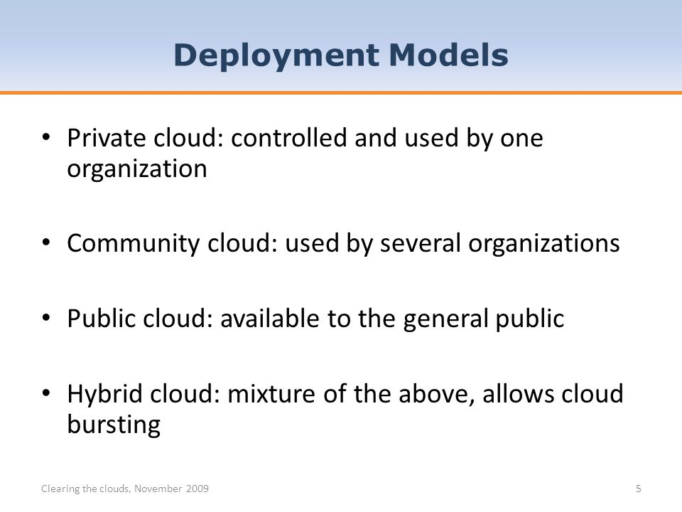 Private cloud: controlled and used by one organization Community cloud: used by several organizations Public cloud: available to the general public Hybrid cloud: mixture of the above, allows cloud bursting Clearing the clouds, November 20095 Deployment Models
