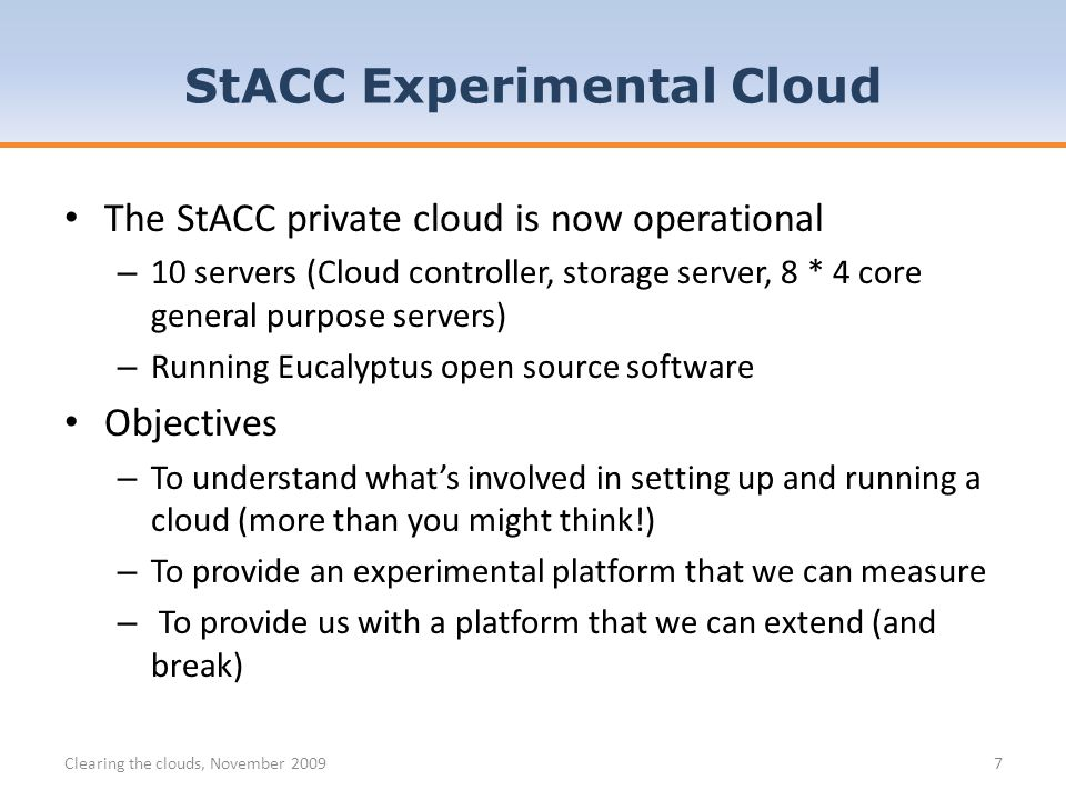 The StACC private cloud is now operational – 10 servers (Cloud controller, storage server, 8 * 4 core general purpose servers) – Running Eucalyptus open source software Objectives – To understand whats involved in setting up and running a cloud (more than you might think!) – To provide an experimental platform that we can measure – To provide us with a platform that we can extend (and break) StACC Experimental Cloud Clearing the clouds, November 20097