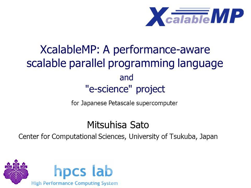 XcalableMP: A performance-aware scalable parallel programming language and e-science project Mitsuhisa Sato Center for Computational Sciences, University of Tsukuba, Japan for Japanese Petascale supercomputer