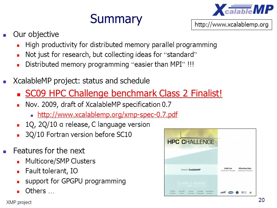 20 XMP project Summary Our objective High productivity for distributed memory parallel programming Not just for research, but collecting ideas for sta