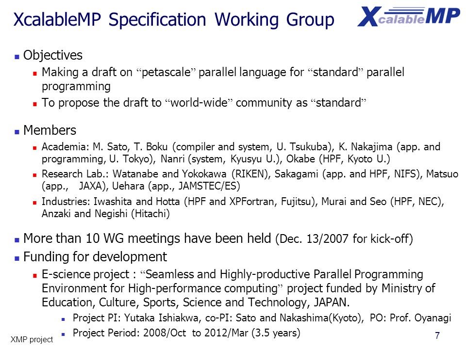 7 XMP project XcalableMP Specification Working Group Objectives Making a draft on petascale parallel language for standard parallel programming To pro