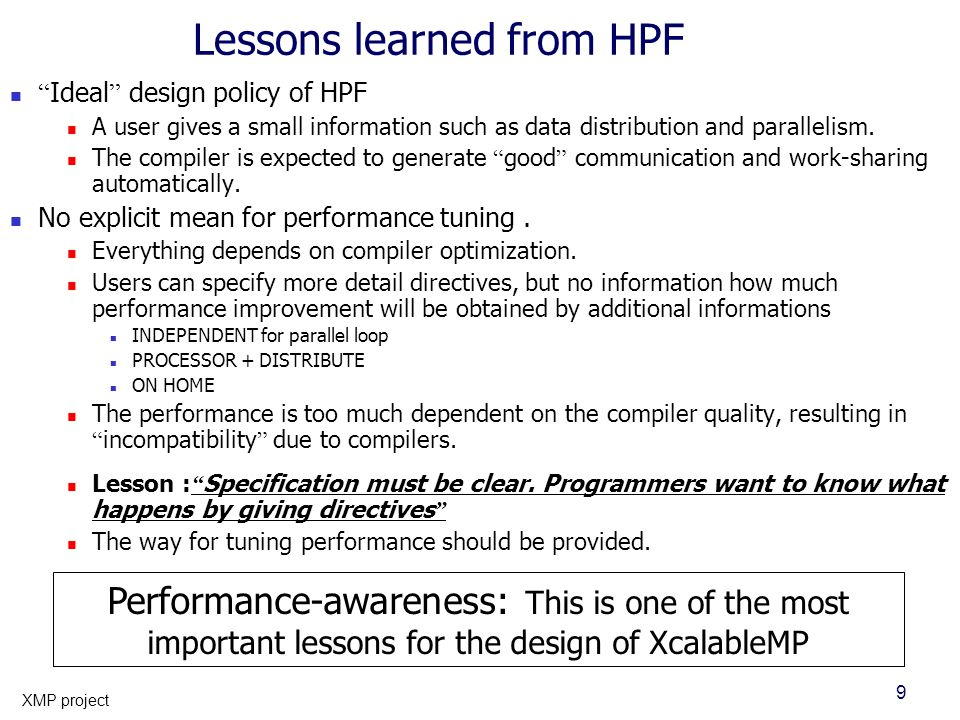 9 XMP project Lessons learned from HPF Ideal design policy of HPF A user gives a small information such as data distribution and parallelism. The comp