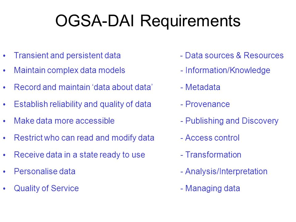 OGSA-DAI Requirements Transient and persistent data - Data sources & Resources Maintain complex data models- Information/Knowledge Record and maintain
