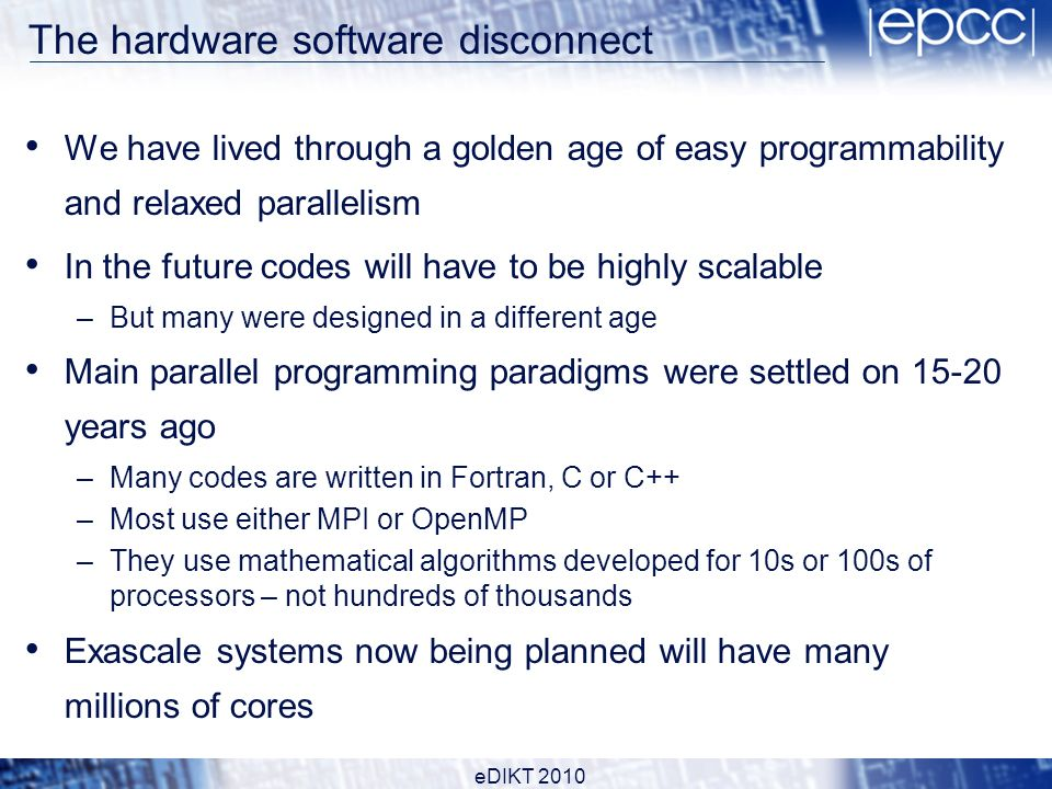 The hardware software disconnect We have lived through a golden age of easy programmability and relaxed parallelism In the future codes will have to be highly scalable –But many were designed in a different age Main parallel programming paradigms were settled on 15-20 years ago –Many codes are written in Fortran, C or C++ –Most use either MPI or OpenMP –They use mathematical algorithms developed for 10s or 100s of processors – not hundreds of thousands Exascale systems now being planned will have many millions of cores eDIKT 2010