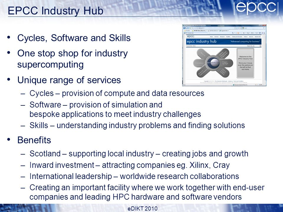EPCC Industry Hub Cycles, Software and Skills One stop shop for industry supercomputing Unique range of services –Cycles – provision of compute and data resources –Software – provision of simulation and bespoke applications to meet industry challenges –Skills – understanding industry problems and finding solutions Benefits –Scotland – supporting local industry – creating jobs and growth –Inward investment – attracting companies eg.