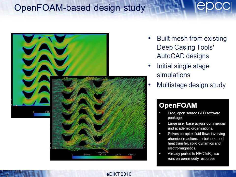 OpenFOAM-based design study Built mesh from existing Deep Casing Tools AutoCAD designs Initial single stage simulations Multistage design study OpenFOAM Free, open source CFD software package Large user base across commercial and academic organisations.