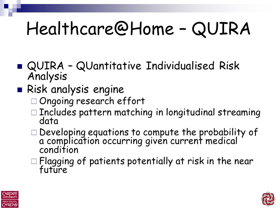 Healthcare@Home – QUIRA QUIRA – QUantitative Individualised Risk Analysis Risk analysis engine Ongoing research effort Includes pattern matching in lo