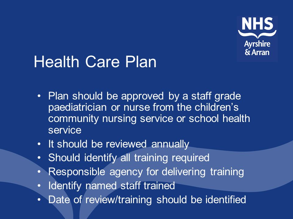 Health Care Plan Plan should be approved by a staff grade paediatrician or nurse from the childrens community nursing service or school health service