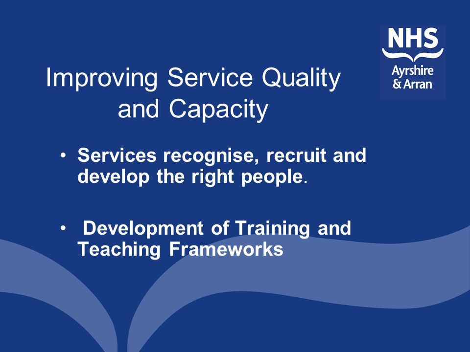 Improving Service Quality and Capacity Services recognise, recruit and develop the right people. Development of Training and Teaching Frameworks