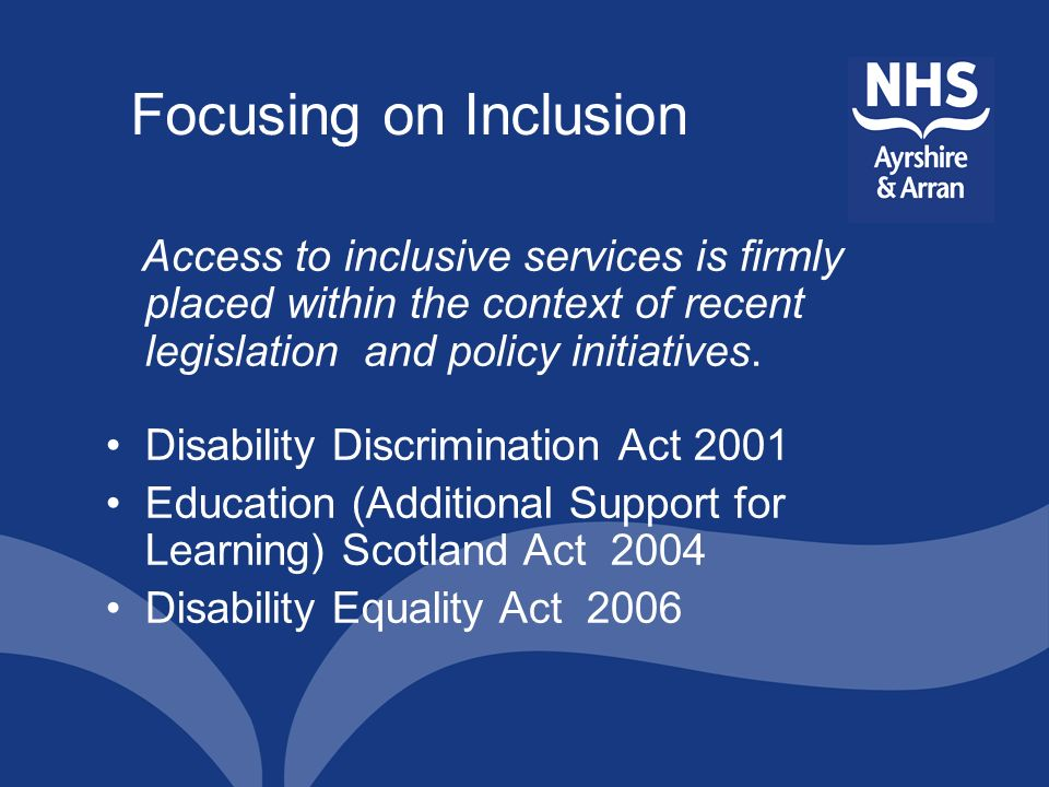 Focusing on Inclusion Access to inclusive services is firmly placed within the context of recent legislation and policy initiatives. Disability Discri