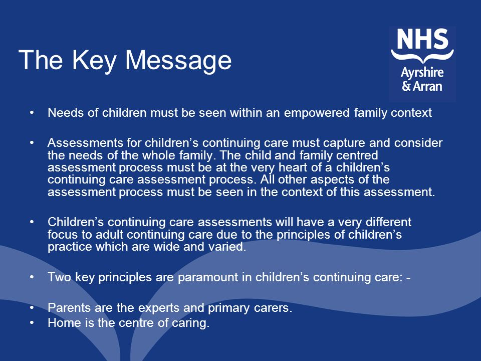 The Key Message Needs of children must be seen within an empowered family context Assessments for childrens continuing care must capture and consider