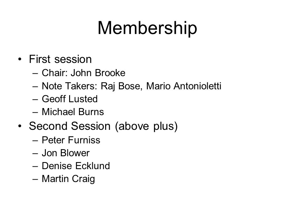 Membership First session –Chair: John Brooke –Note Takers: Raj Bose, Mario Antonioletti –Geoff Lusted –Michael Burns Second Session (above plus) –Peter Furniss –Jon Blower –Denise Ecklund –Martin Craig