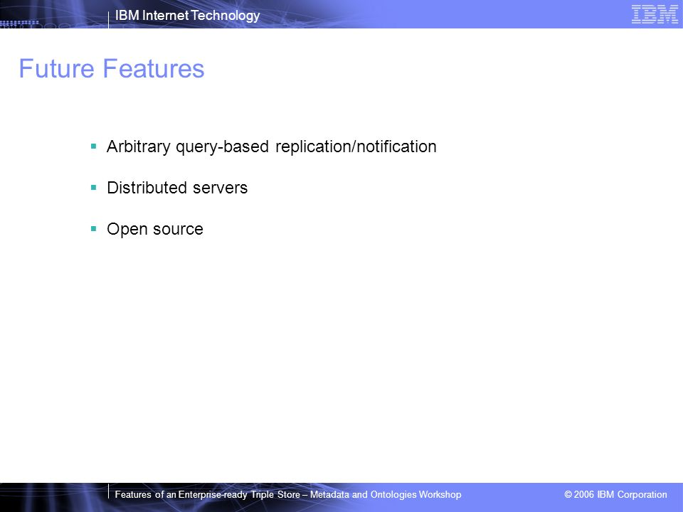 IBM Internet Technology Features of an Enterprise-ready Triple Store – Metadata and Ontologies Workshop © 2006 IBM Corporation Future Features Arbitra
