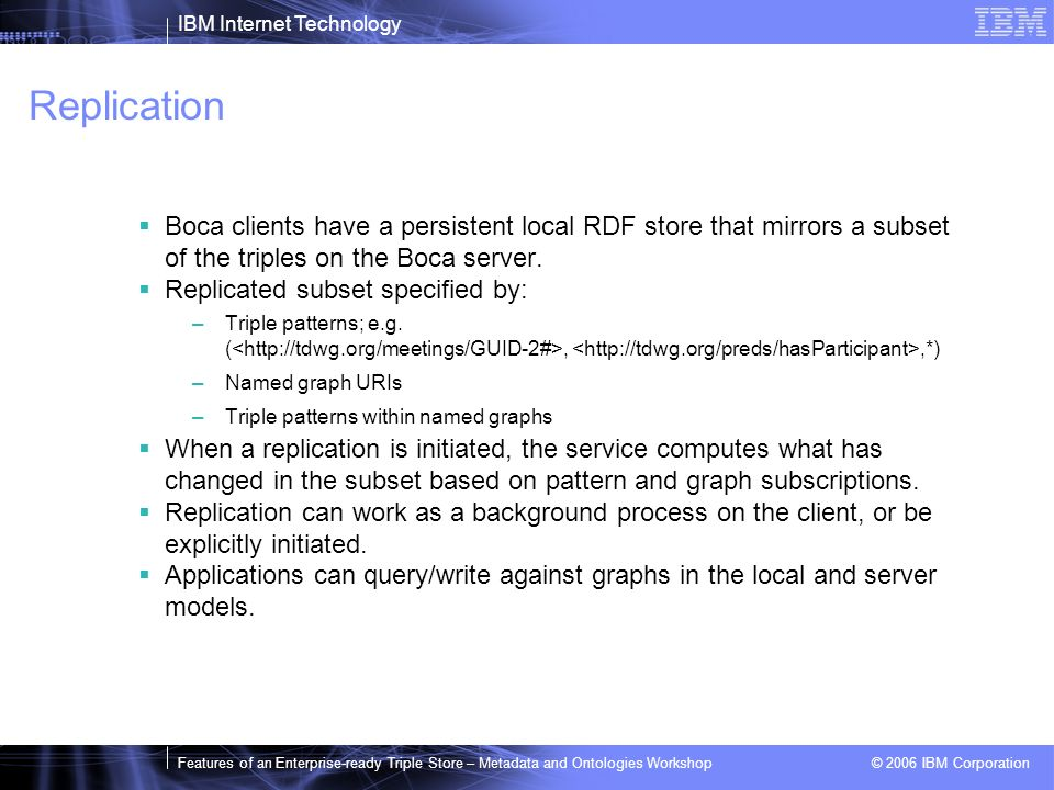 IBM Internet Technology Features of an Enterprise-ready Triple Store – Metadata and Ontologies Workshop © 2006 IBM Corporation Replication Boca clients have a persistent local RDF store that mirrors a subset of the triples on the Boca server.