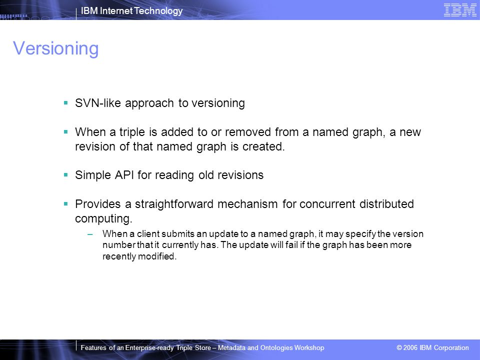 IBM Internet Technology Features of an Enterprise-ready Triple Store – Metadata and Ontologies Workshop © 2006 IBM Corporation Versioning SVN-like approach to versioning When a triple is added to or removed from a named graph, a new revision of that named graph is created.