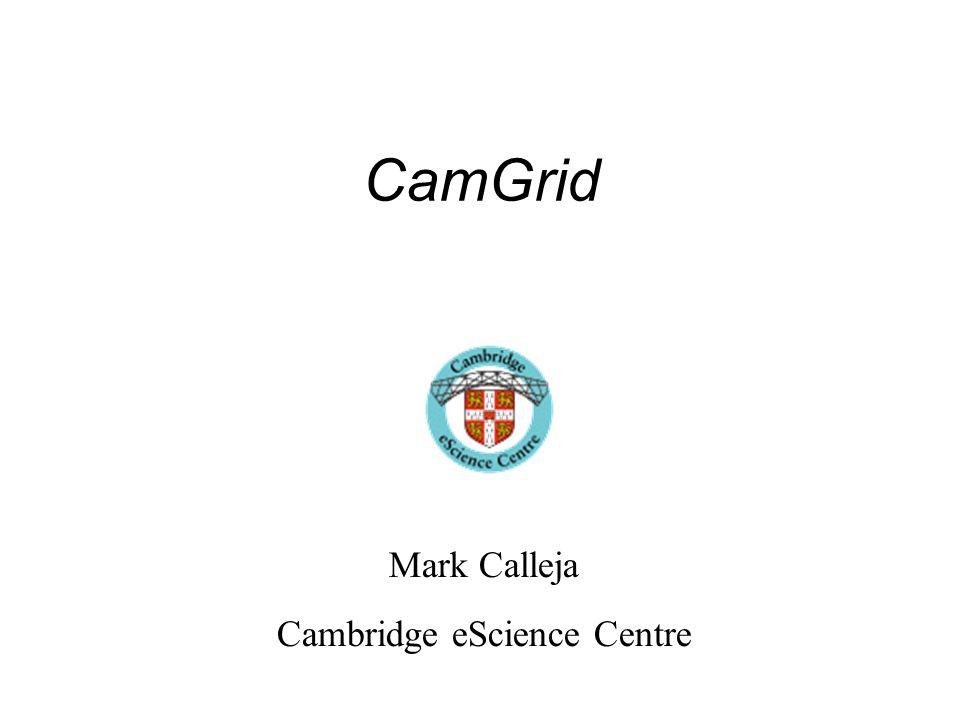 CamGrid Mark Calleja Cambridge eScience Centre
