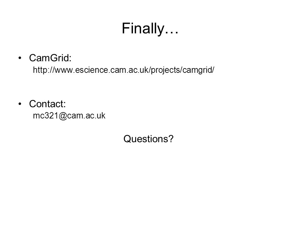 Finally… CamGrid: http://www.escience.cam.ac.uk/projects/camgrid/ Contact: mc321@cam.ac.uk Questions