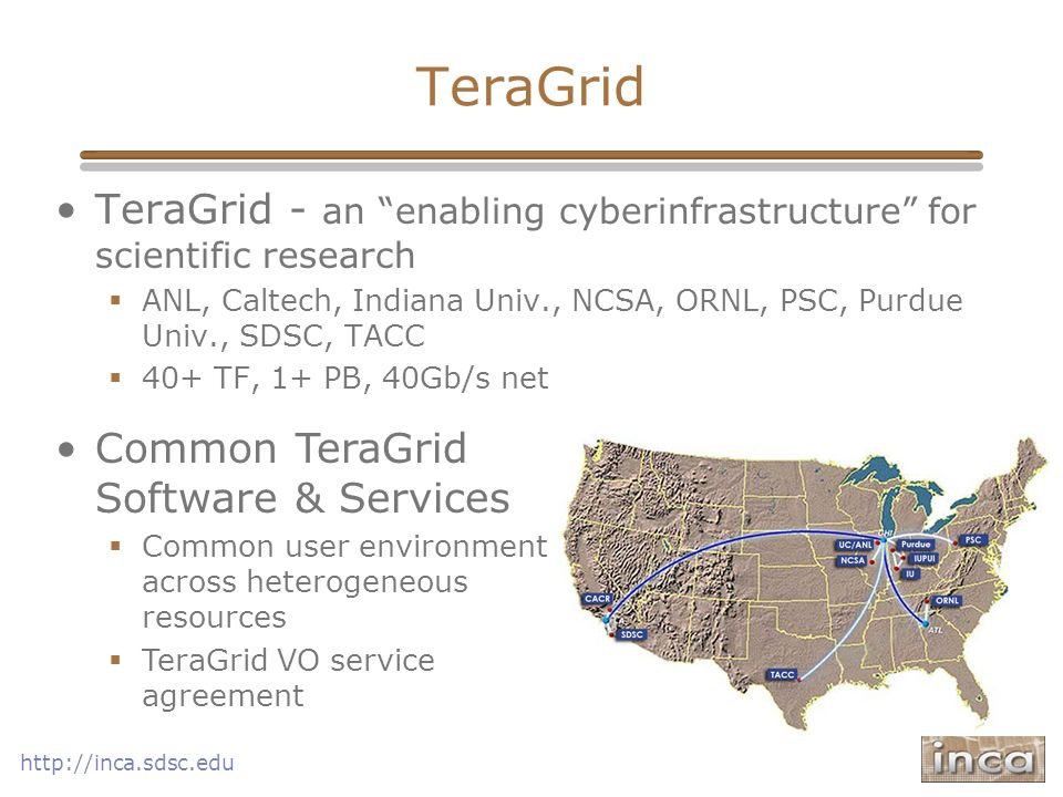 http://inca.sdsc.edu TeraGrid TeraGrid - an enabling cyberinfrastructure for scientific research ANL, Caltech, Indiana Univ., NCSA, ORNL, PSC, Purdue
