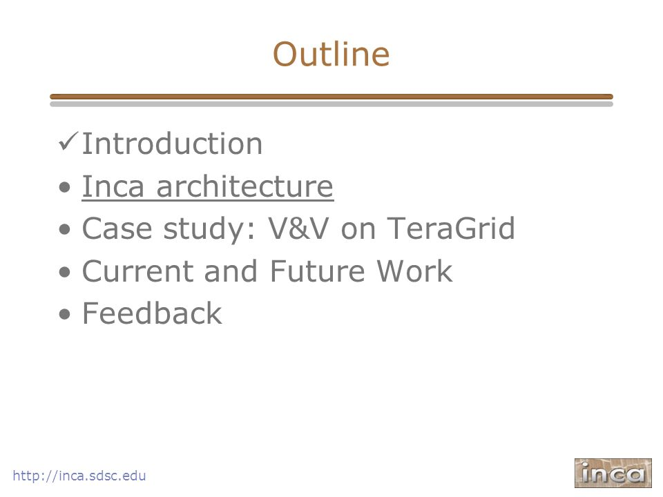 Outline Introduction Inca architecture Case study: V&V on TeraGrid Current and Future Work Feedback