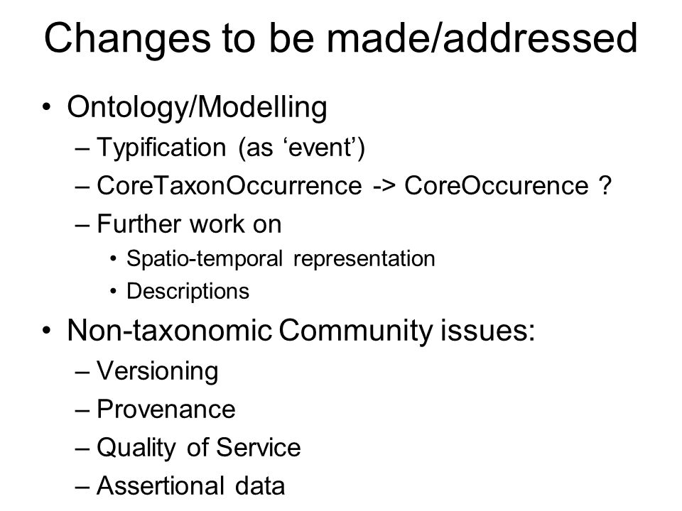Changes to be made/addressed Ontology/Modelling –Typification (as event) –CoreTaxonOccurrence -> CoreOccurence ? –Further work on Spatio-temporal repr