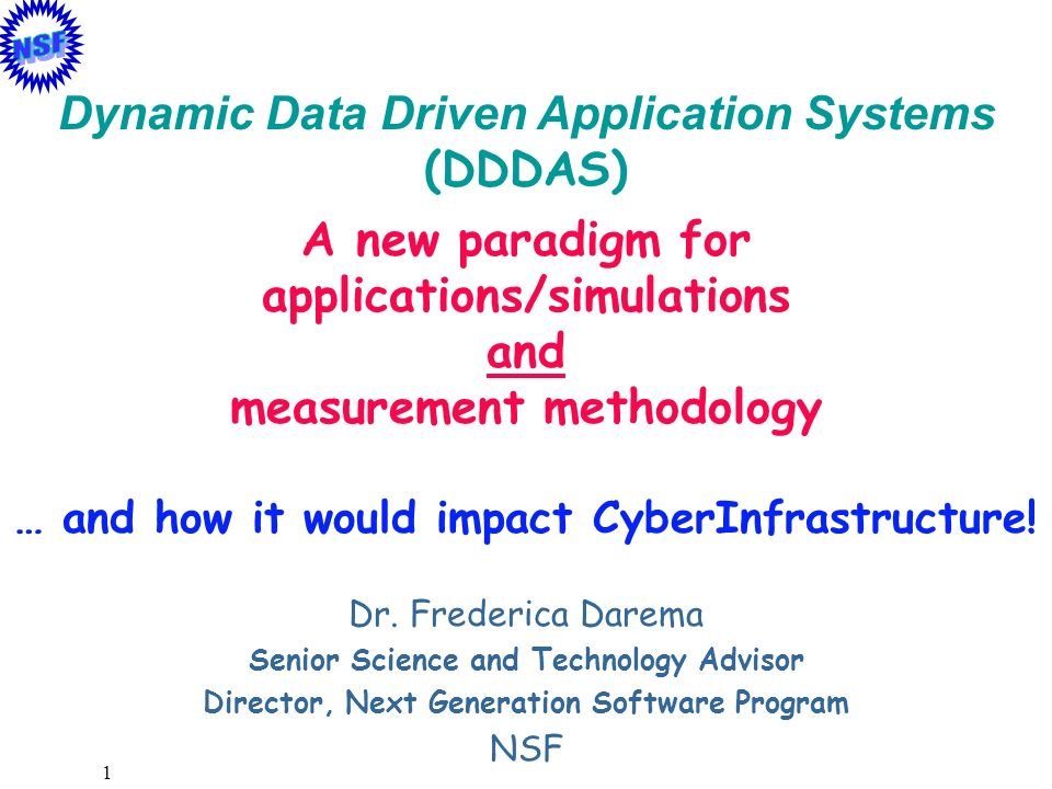 2 Measurements Experiment Field-Data User Theory (First Principles) Simulations (Math.Modeling Phenomenology) Experiment Measurements Field-Data (on-line/archival) User Theory (First Principles) Simulations (Math.Modeling Phenomenology Observation Modeling Design) OLD (serialized and static ) NEW PARADIGM (Dynamic Data-Driven Simulation Systems) Challenges : Application Simulations Development Algorithms Computing Systems Support Dynamic Feedback & Control Loop What is DDDAS (Symbiotic Measurement&Simulation Systems)